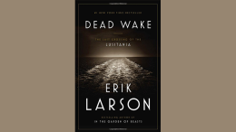 Dead Wake: The Last Crossing of the Lusitania, by Eric Larson