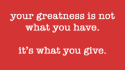 Your greatness is not what you have. It's what you give.