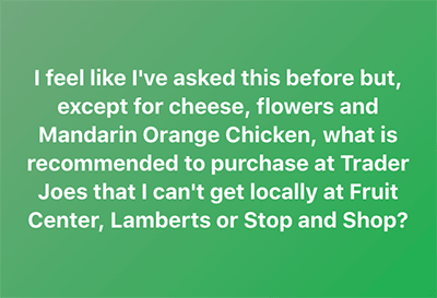 I feel like I've asked this before but, except for cheese, flowers and Mandarin Orange Chicken, what is recommended to purchase at Trader Joes that I can't get locally at Fruit Center, Lamberts or Stop and Shop?