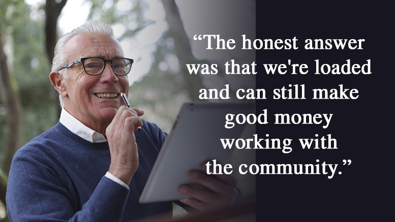 """Man and quote - """"The honest answer was that we're loaded and can still make good money working with the community."""